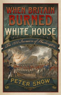 When Britain Burned the White House The 1814 Invasion of Washington - Peter Snow