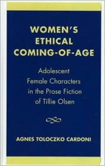 Women's Ethical Coming-Of-Age: Adolescent Female Characters in the Prose Fiction of Tillie Olsen - Agnes Toloczko Cardoni, Tillie Olsen