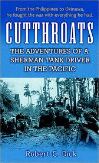 Cutthroats: The Adventures of a Sherman Tank Driver in the Pacific - Robert Dick
