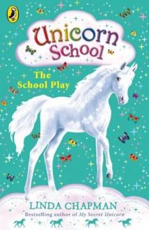 Unicorn School: The School Play - Linda Chapman