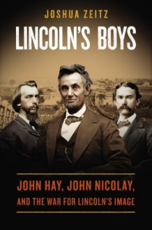 Lincoln's Boys: John Hay, John Nicolay, and the War for Lincoln's Image - Joshua Zeitz