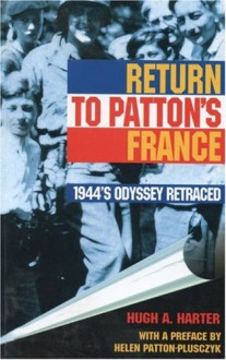 Return to Patton's France: 1944's Odyssey Retraced - Hugh A. Harter
