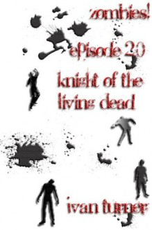 Zombies! Episode 2.0: Knight of the Living Dead - Ivan Turner