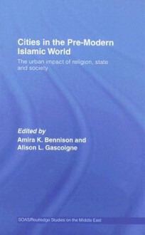 Cities in the Pre-Modern Islamic World: The Urban Impact of Religion, State and Society - Amira K. Bennison