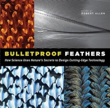 Bulletproof Feathers: How Science Uses Nature's Secrets to Design Cutting-Edge Technology - Robert Allen