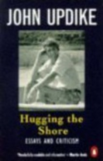 Hugging the Shore: Essays and Criticism - John Updike