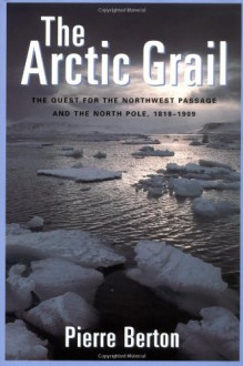 The Arctic Grail: The Quest for the Northwest Passage and the North Pole, 1818-1909 - Pierre Berton