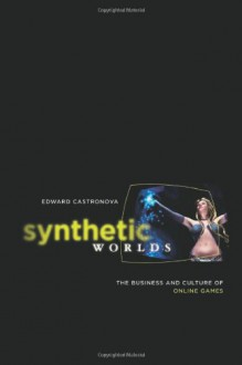 Synthetic Worlds: The Business and Culture of Online Games - Edward Castronova