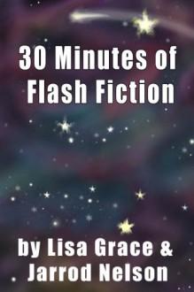 30 Minutes of Flash Fiction by Lisa Grace & Jarrod Nelson - Jarrod Nelson,Lisa Grace