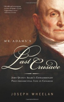 Mr. Adams's Last Crusade: The Extraordinary Post-presidential Life of John Quincy Adams - Joseph Wheelan