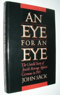 An Eye for an Eye: The Untold Story of Jewish Revenge Against Germans in 1945 - John Sack