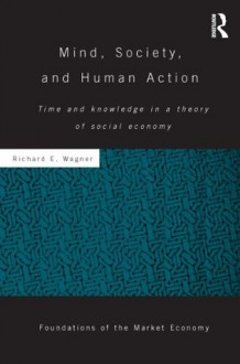 Mind, Society, and Human Action: Time and Knowledge in a Theory of Social-Economy - Richard E. Wagner