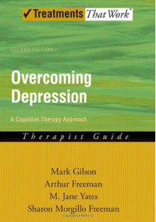Overcoming Depression: A Cognitive Therapy Approach Therapist Guide (Treatments That Work) - Mark Gilson, Arthur Freeman