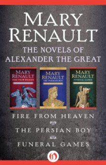 The Novels of Alexander the Great: Fire from Heaven, The Persian Boy, and Funeral Games - Mary Renault