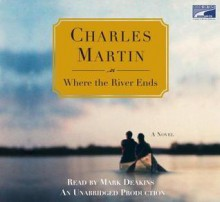 Where The River Ends (Unabridged On 10 C Ds) - Charles Martin, Mark Deakins