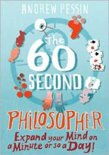The 60-Second Philosopher: Expand Your Mind on a Minute or So a Day - Andrew Pessin