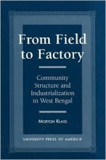 From Field to Factory: Community Structure and Industrialization in West Bengal - Morton Klass