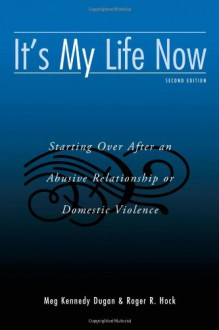 It's My Life Now: Starting Over After An Abusive Relationship or Domestic Violence - Meg Kennedy Dugan,Roger R. Hock