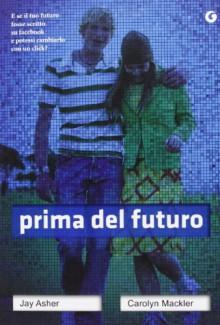 Prima del futuro - Jay Asher, Carolyn Mackler, Marco Rossari