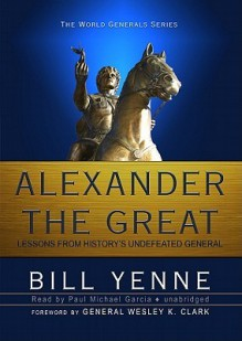 Alexander the Great: Lessons from History's Undefeated General - Bill Yenne, Wesley K. Clark, Paul Michael Garcia