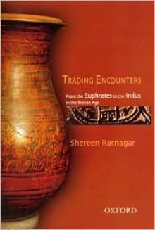 Trading Encounters: From the Euphrates to the Indus in the Bronze Age - Shereen Ratnagar