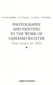 Photography and Painting in the Work of Gerard Richter: Four Essays on Atlas - Gérard Richter, Jean-Francois Chevrier, Benjamin H.D. Buchloh