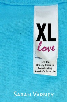 XL Love: How the Obesity Crisis is Complicating America's Love Life - Sarah Varney