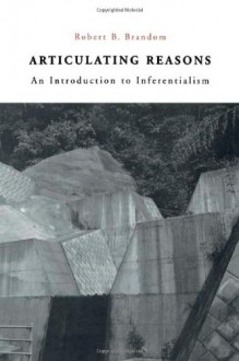 Articulating Reasons: An Introduction to Inferentialism - Robert B. Brandom