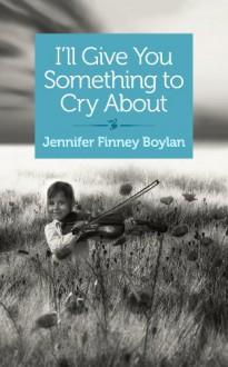 I'll Give You Something to Cry About: A novella - Jennifer Finney Boylan