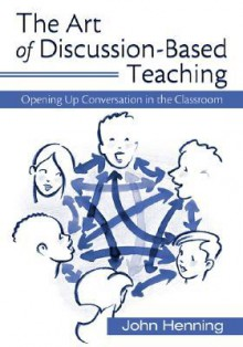 The Art of Discussion-Based Teaching: Opening Up Conversation in the Classroom - John Henning