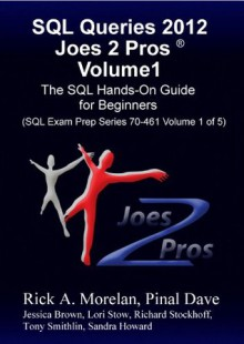 SQL Queries 2012 Joes 2 Pros Volume1: The SQL Hands-On Guide for Beginners (SQL Exam Prep Series 70-461 Volume 1 of 5) - Pinal Dave, Rick Morelan, Lori Stow, Sandra Howard, Richard Stockhoff, Tony Smithlin