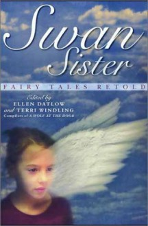 Swan Sister: Fairy Tales Retold - Terri Windling, Will Shetterly, Pat York, Christopher Rowe