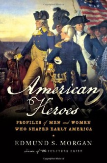 American Heroes: Profiles of Men and Women Who Shaped Early America - Edmund S. Morgan