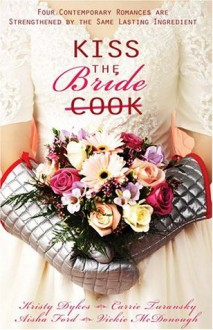Kiss the Bride: Angel Food / Just Desserts / A Recipe for Romance / Tea for Two (Heartsong Novella Collection) - Kristy Dykes, Aisha Ford, Carrie Turansky, Vickie McDonough