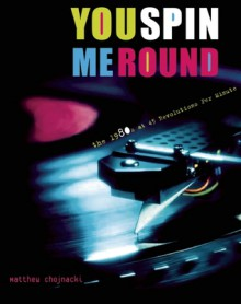 You Spin Me Round: The 1980s at 45 Revolutions Per Minute - Matthew Chojnacki