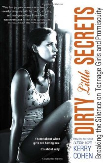 Dirty Little Secrets: Breaking the Silence on Teenage Girls and Promiscuity - Kerry Cohen