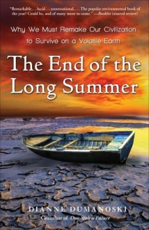 The End of the Long Summer: Why We Must Remake Our Civilization to Survive on a Volatile Earth - Dianne Dumanoski
