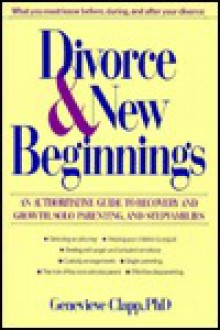 Divorce and New Beginnings: An Authoritative Guide to Recovery and Growth, Solo Parenting, and Stepfamilies - Genevieve Clapp