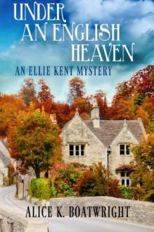 Under an English Heaven: An Ellie Kent Mystery - Alice K Boatwright