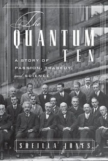The Quantum Ten: A Story of Passion, Tragedy, Ambition and Science - Sheilla Jones