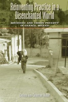 Reinventing Practice in a Disenchanted World: Bourdieu and Urban Poverty in Oaxaca, Mexico - Cheleen Ann-Catherine Mahar
