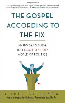 The Gospel According to the Fix: An Insider's Guide to a Less than Holy World of Politics - Chris Cillizza