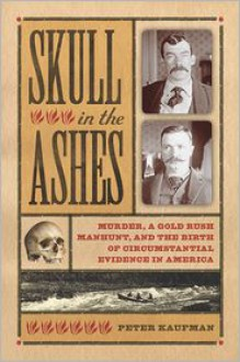 Skull in the Ashes: Murder, a Gold Rush Manhunt, and the Birth of Circumstantial Evidence in America - Peter Kaufman