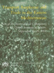 Transport Amphorae and Trade in the Eastern Mediterranean: Acts of an International Colloquium at the Danish Institute of Athens, 26-29 September 2002 - Jonas Eiring, John Lund