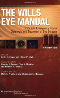 The Wills Eye Manual: Office and Emergency Room Diagnosis and Treatment of Eye Disease - Justis P. Ehlers, Justis P. Ehler, Justis P. Ehlers, Chirag P. Shah, Gregory L. Fenton, Eliza N. Hoskins