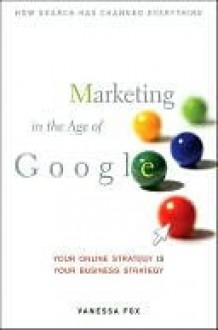 Marketing in the Age of Google: Your Online Strategy Is Your Business Strategy - Vanessa Fox
