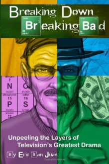 Breaking Down Breaking Bad: Unpeeling the Layers of Television's Greatest Drama - Eric San Juan