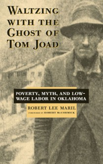 Waltzing With the Ghost of Tom Joad: Poverty, Myth, and Low-Wage labor in Oklahoma - Robert Lee Maril