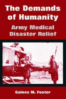 The Demands of Humanity: Army Medical Disaster Relief - Gaines Foster