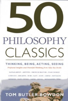 50 Philosophy Classics: THINKING, BEING, ACTING, SEEING - Profound Insights and Powerful Thinking from Fifty Key Books (50 Classics) - Tom Butler-Bowdon